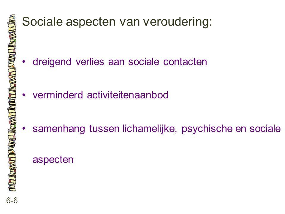 Sociale aspecten van veroudering: 6-6 •dreigend verlies aan sociale contacten •verminderd activiteitenaanbod •samenhang tussen lichamelijke, psychisch