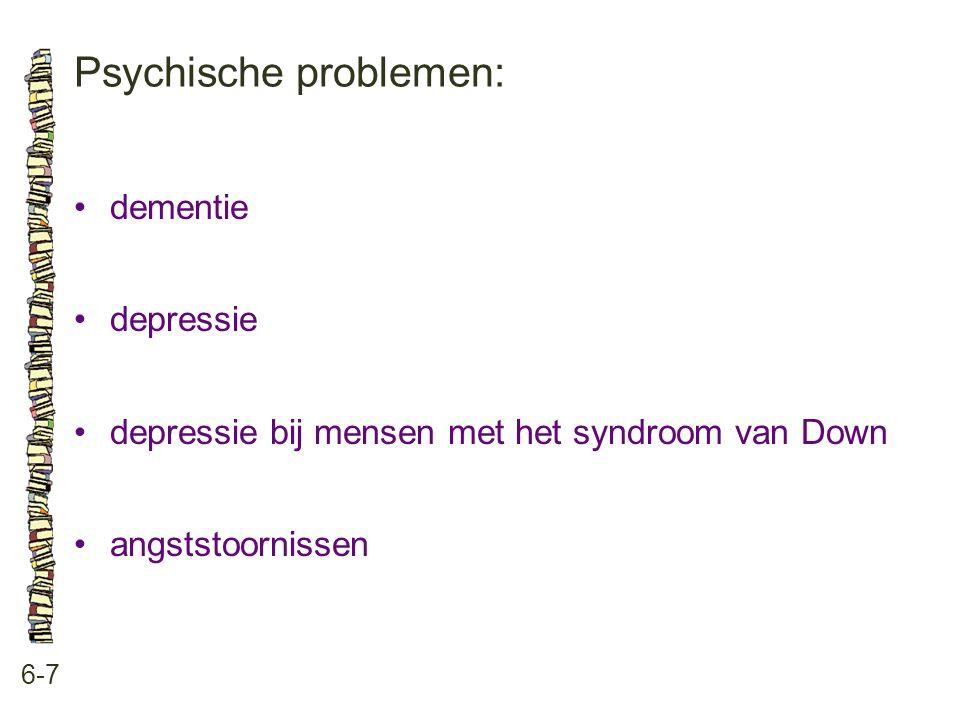 Psychische problemen: 6-7 •dementie •depressie •depressie bij mensen met het syndroom van Down •angststoornissen