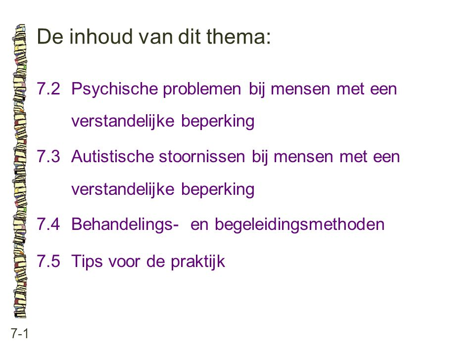 De inhoud van dit thema: 7-1 7.2 Psychische problemen bij mensen met een verstandelijke beperking 7.3 Autistische stoornissen bij mensen met een verst