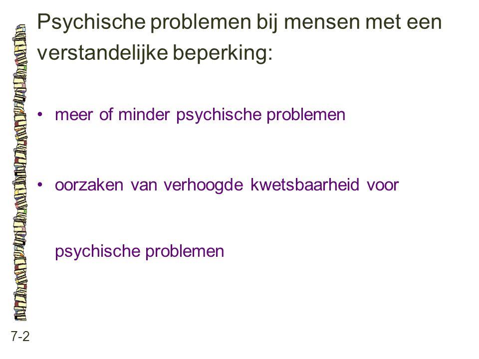 Psychische problemen bij mensen met een verstandelijke beperking: 7-2 •meer of minder psychische problemen •oorzaken van verhoogde kwetsbaarheid voor