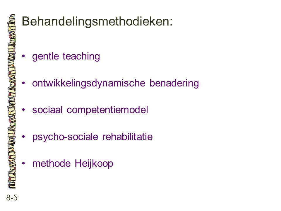 Behandelingsmethodieken: 8-5 •gentle teaching •ontwikkelingsdynamische benadering •sociaal competentiemodel •psycho-sociale rehabilitatie •methode Hei