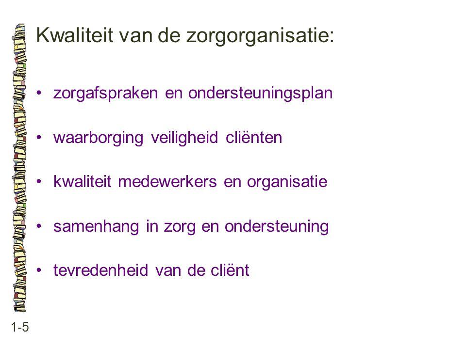 Kwaliteit van de zorgorganisatie: 1-5 •zorgafspraken en ondersteuningsplan •waarborging veiligheid cliënten •kwaliteit medewerkers en organisatie •sam
