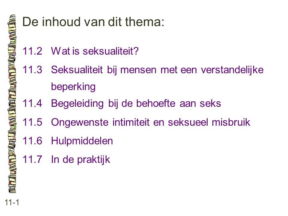 De inhoud van dit thema: 11-1 11.2 Wat is seksualiteit? 11.3 Seksualiteit bij mensen met een verstandelijke beperking 11.4 Begeleiding bij de behoefte