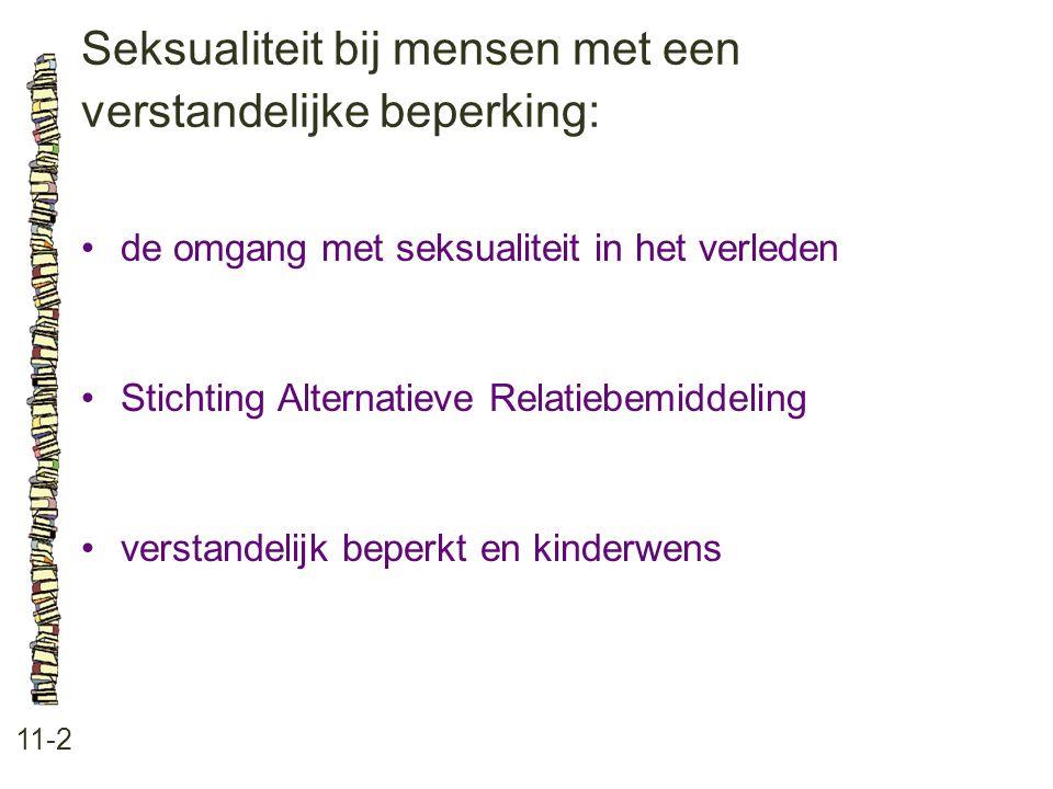 Seksualiteit bij mensen met een verstandelijke beperking: 11-2 •de omgang met seksualiteit in het verleden •Stichting Alternatieve Relatiebemiddeling