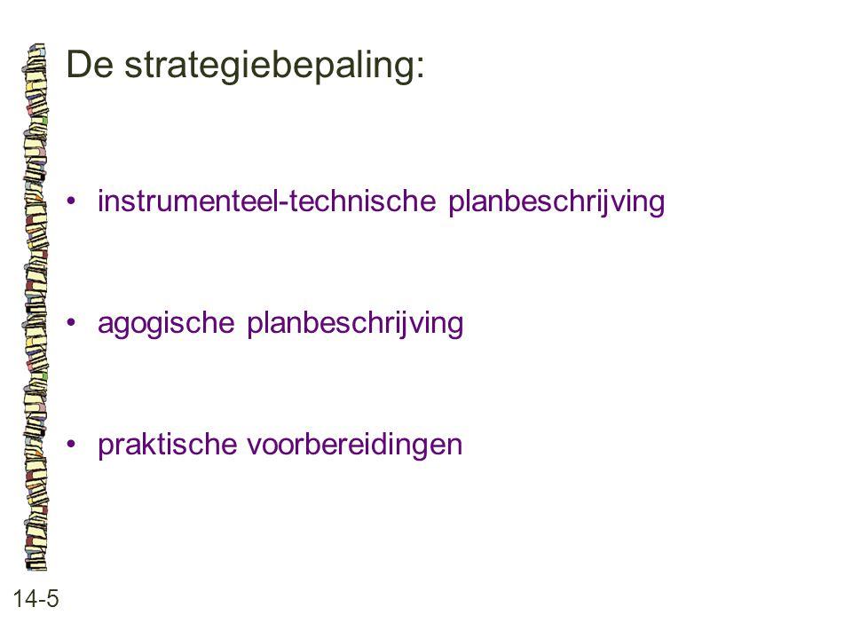 De strategiebepaling: 14-5 •instrumenteel-technische planbeschrijving •agogische planbeschrijving •praktische voorbereidingen