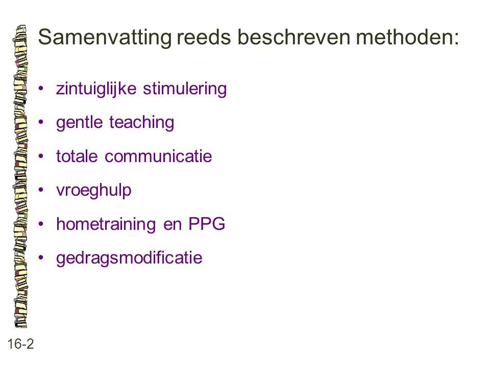 Samenvatting reeds beschreven methoden: 16-2 •zintuiglijke stimulering •gentle teaching •totale communicatie •vroeghulp •hometraining en PPG •gedragsm