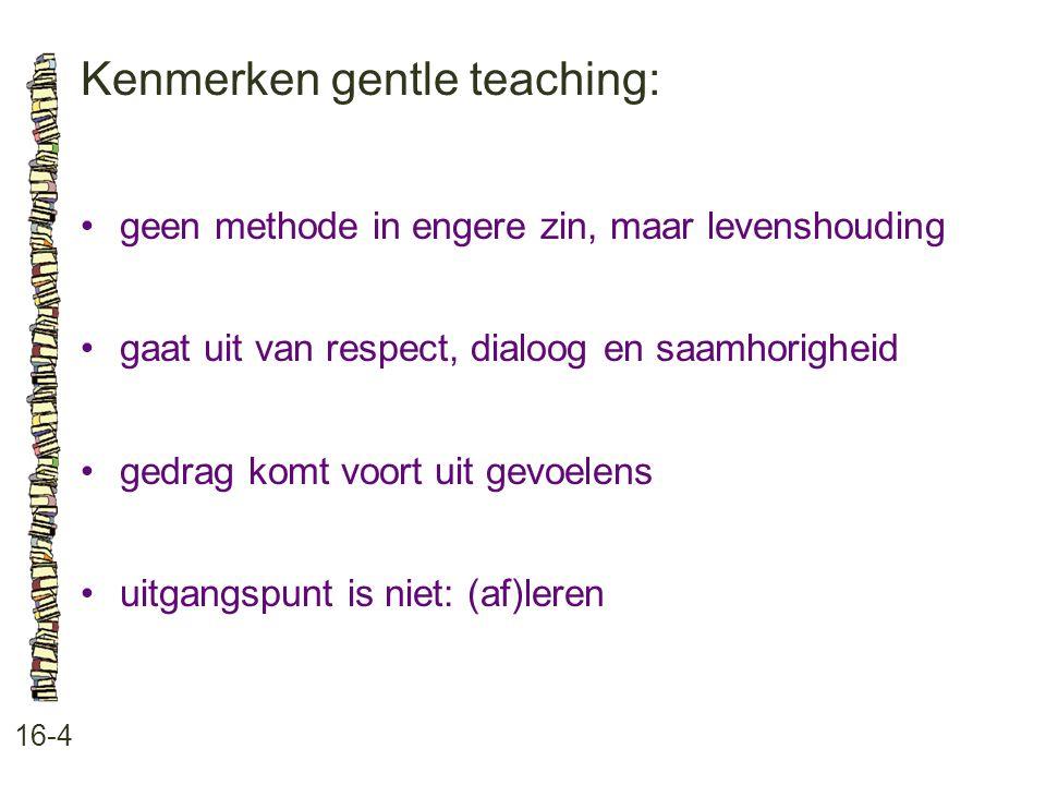 Kenmerken gentle teaching: 16-4 •geen methode in engere zin, maar levenshouding •gaat uit van respect, dialoog en saamhorigheid •gedrag komt voort uit
