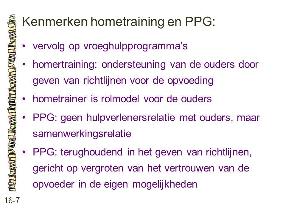 Kenmerken hometraining en PPG: 16-7 •vervolg op vroeghulpprogramma's •homertraining: ondersteuning van de ouders door geven van richtlijnen voor de op