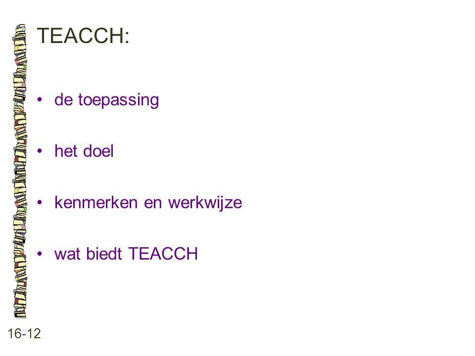 TEACCH: 16-12 •de toepassing •het doel •kenmerken en werkwijze •wat biedt TEACCH