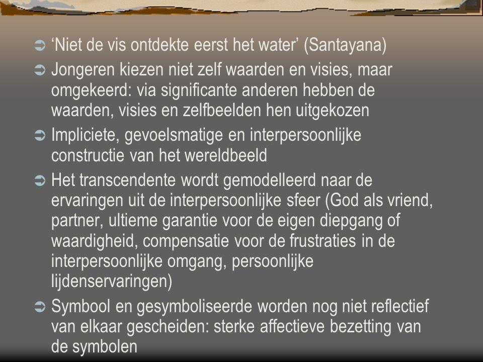  'Niet de vis ontdekte eerst het water' (Santayana)  Jongeren kiezen niet zelf waarden en visies, maar omgekeerd: via significante anderen hebben de