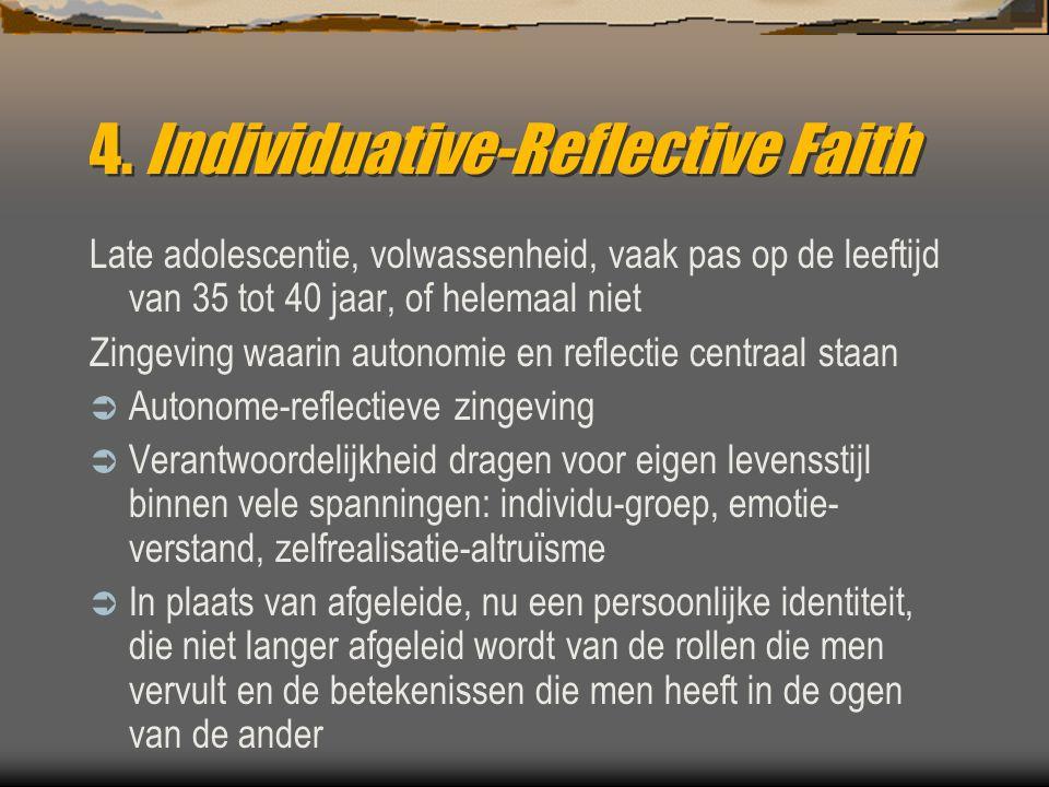 4. Individuative-Reflective Faith Late adolescentie, volwassenheid, vaak pas op de leeftijd van 35 tot 40 jaar, of helemaal niet Zingeving waarin auto