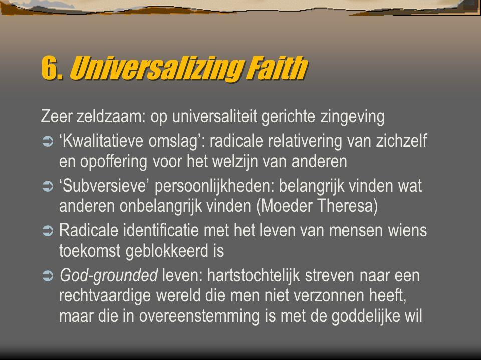 6. Universalizing Faith Zeer zeldzaam: op universaliteit gerichte zingeving  'Kwalitatieve omslag': radicale relativering van zichzelf en opoffering