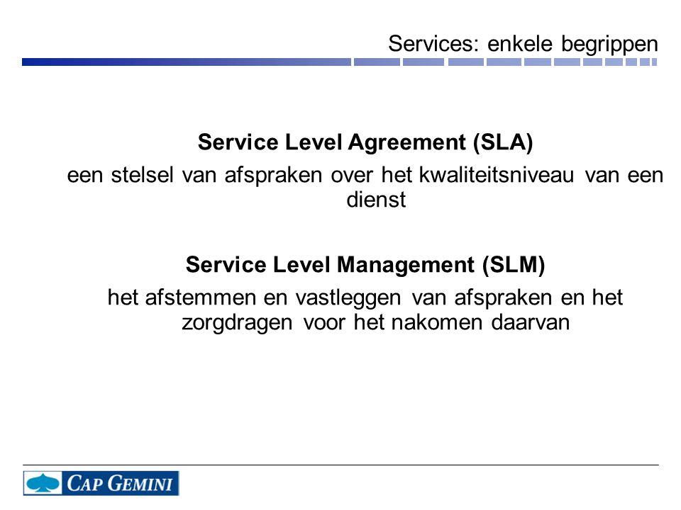 Services: enkele begrippen Service Level Agreement (SLA) een stelsel van afspraken over het kwaliteitsniveau van een dienst Service Level Management (SLM) het afstemmen en vastleggen van afspraken en het zorgdragen voor het nakomen daarvan