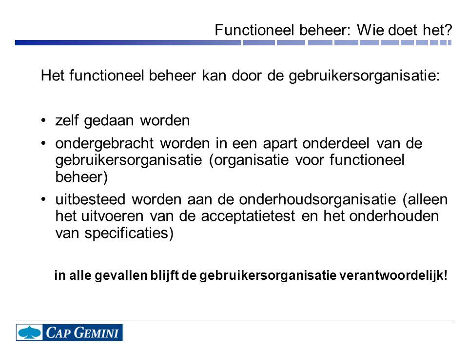 Functioneel beheer: Wie doet het? Het functioneel beheer kan door de gebruikersorganisatie: •zelf gedaan worden •ondergebracht worden in een apart ond