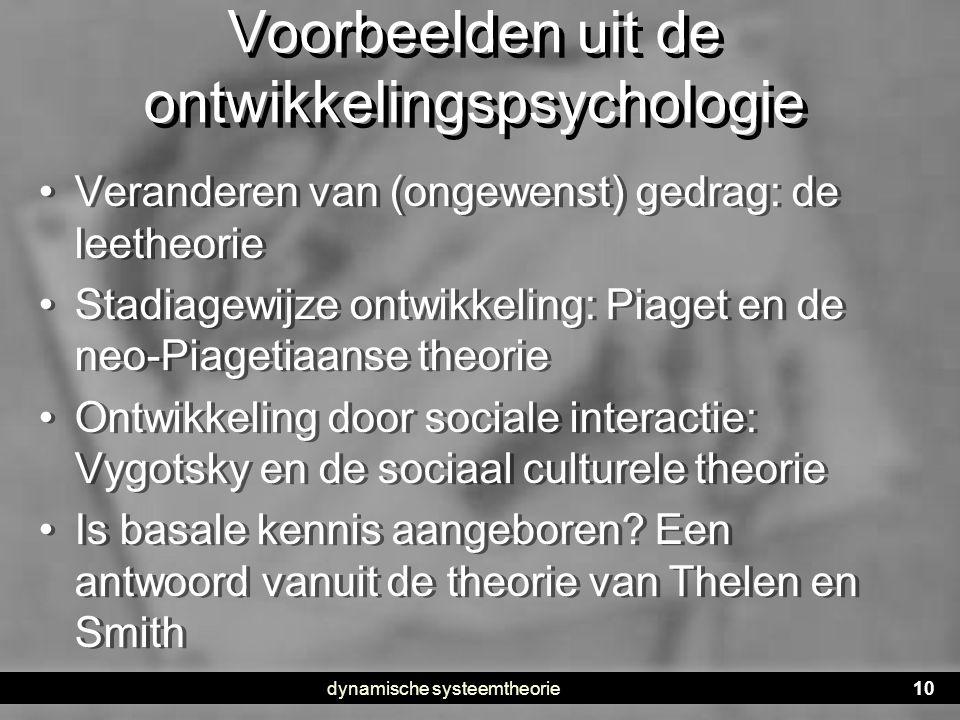 dynamische systeemtheorie10 Voorbeelden uit de ontwikkelingspsychologie • Veranderen van (ongewenst) gedrag: de leetheorie • Stadiagewijze ontwikkelin