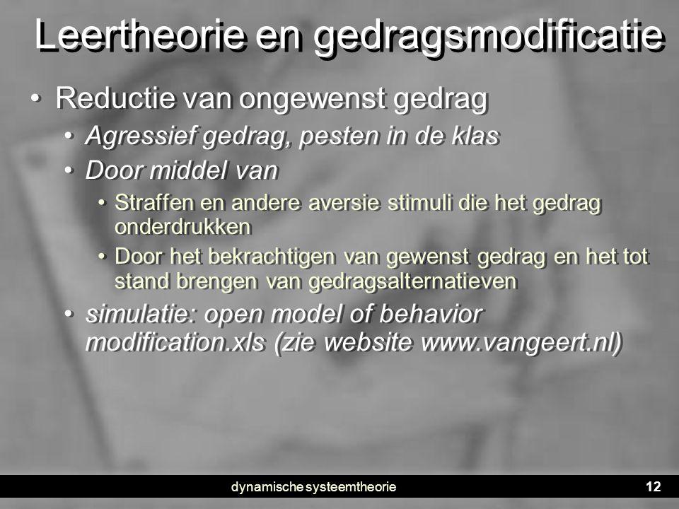 dynamische systeemtheorie12 Leertheorie en gedragsmodificatie • Reductie van ongewenst gedrag • Agressief gedrag, pesten in de klas • Door middel van