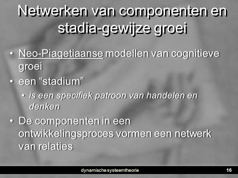 """dynamische systeemtheorie16 Netwerken van componenten en stadia-gewijze groei • Neo-Piagetiaanse modellen van cognitieve groei • een """"stadium"""" • is ee"""