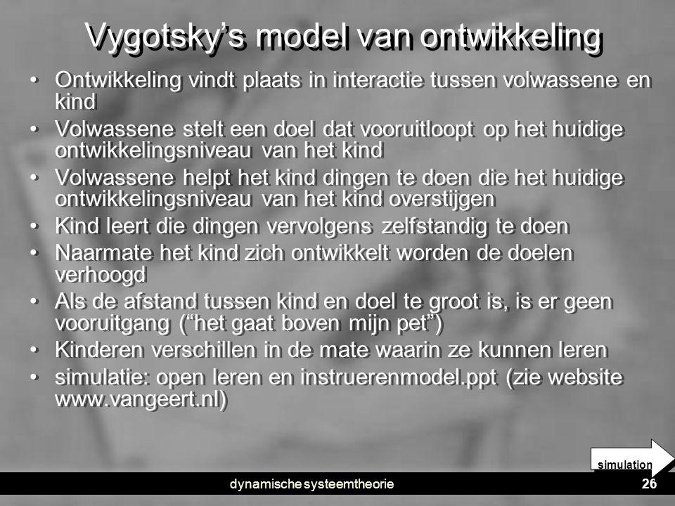 dynamische systeemtheorie26 Vygotsky's model van ontwikkeling • Ontwikkeling vindt plaats in interactie tussen volwassene en kind • Volwassene stelt e