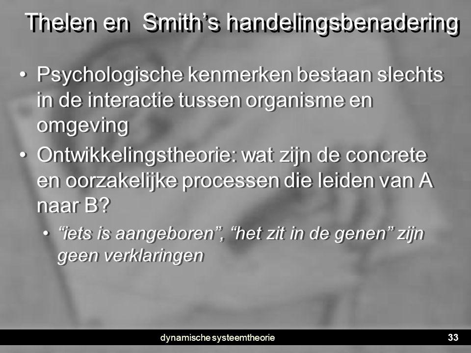dynamische systeemtheorie33 Thelen en Smith's handelingsbenadering • Psychologische kenmerken bestaan slechts in de interactie tussen organisme en omg