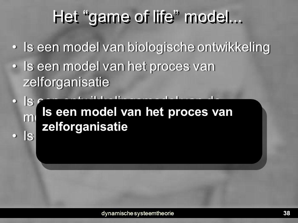 """dynamische systeemtheorie38 Het """"game of life"""" model... •Is een model van biologische ontwikkeling •Is een model van het proces van zelforganisatie •I"""
