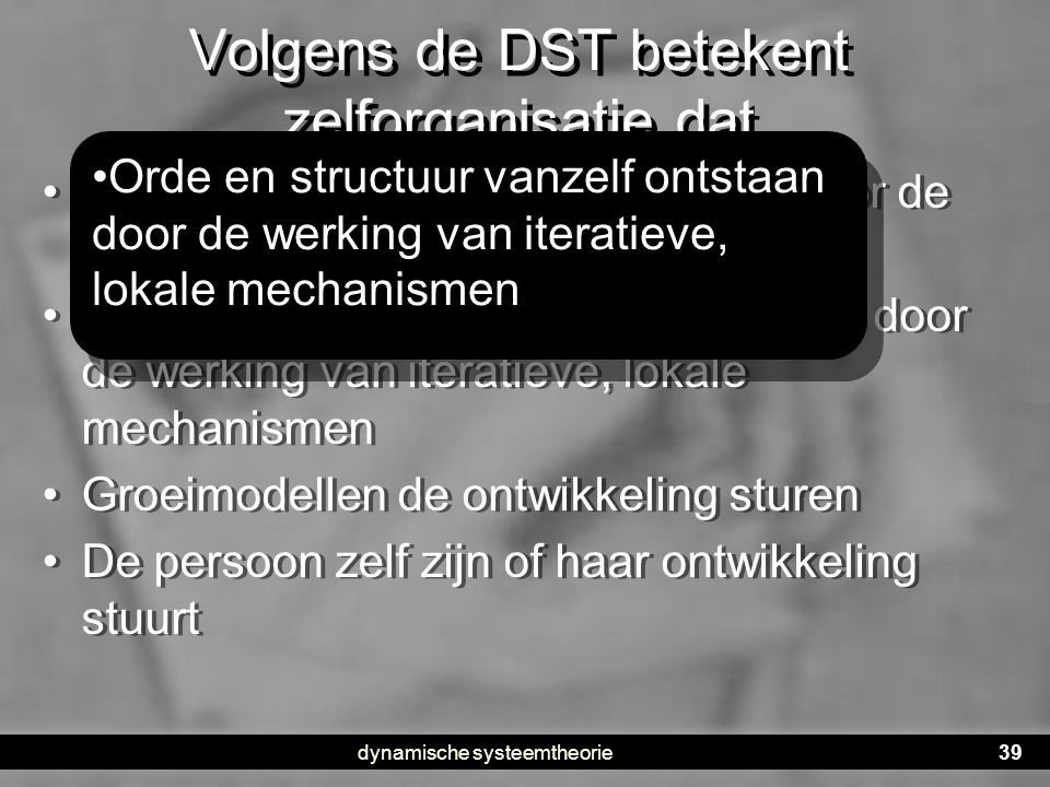 dynamische systeemtheorie39 Volgens de DST betekent zelforganisatie dat •1. De ontwikkeling wordt bepaald door de psychodynamica •2. Orde en structuur