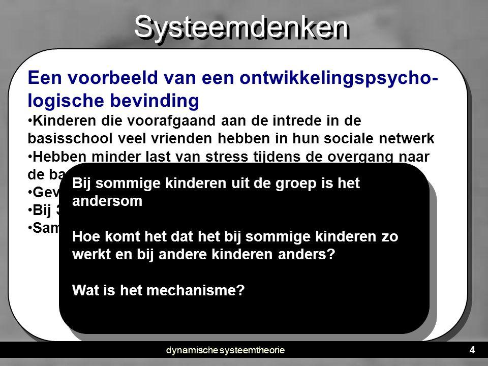 dynamische systeemtheorie4 Systeemdenken • DST is een benadering: een algemene kijk op processen • Het kan op alle klassieke verklaringsmodellen worde
