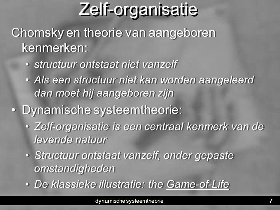 dynamische systeemtheorie7 Zelf-organisatie Chomsky en theorie van aangeboren kenmerken: • structuur ontstaat niet vanzelf • Als een structuur niet ka