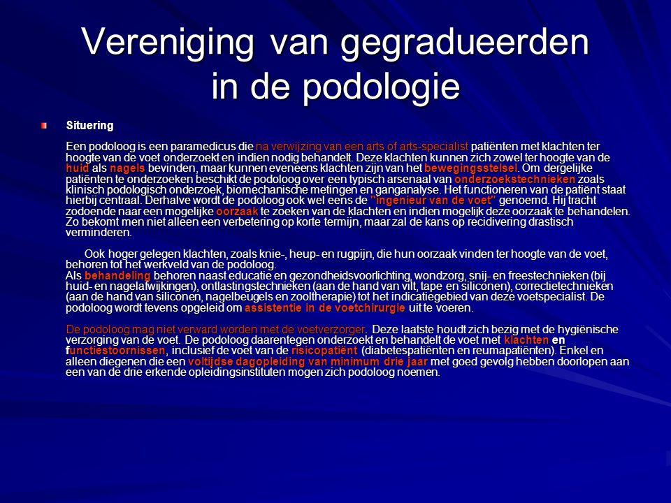 Vereniging van gegradueerden in de podologie Situering Een podoloog is een paramedicus die na verwijzing van een arts of arts-specialist patiënten met