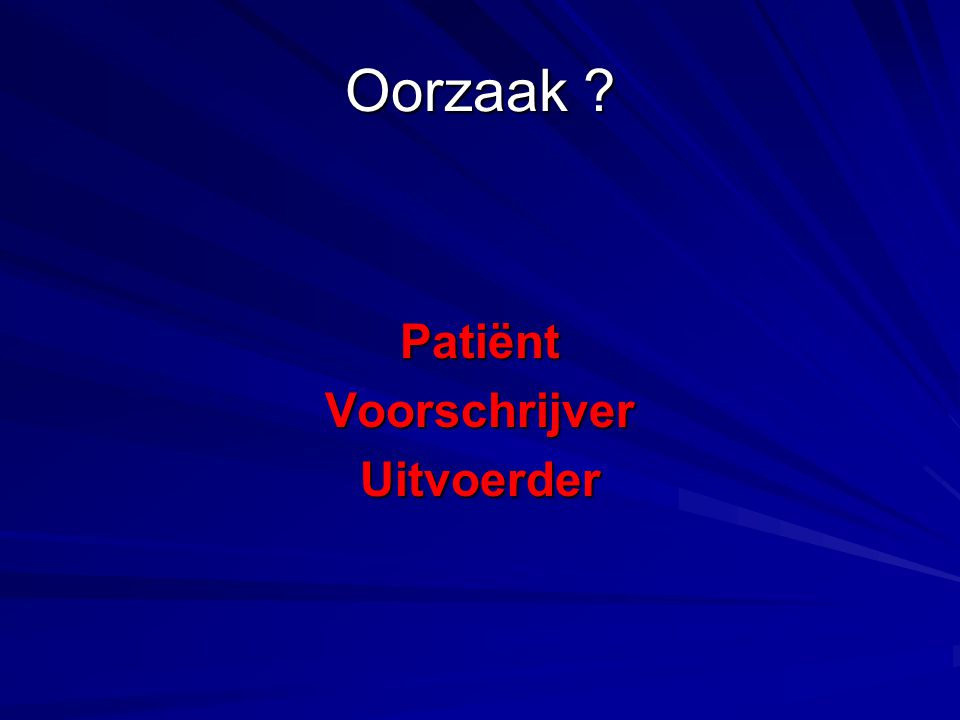 Oorzaak ? PatiëntVoorschrijverUitvoerder
