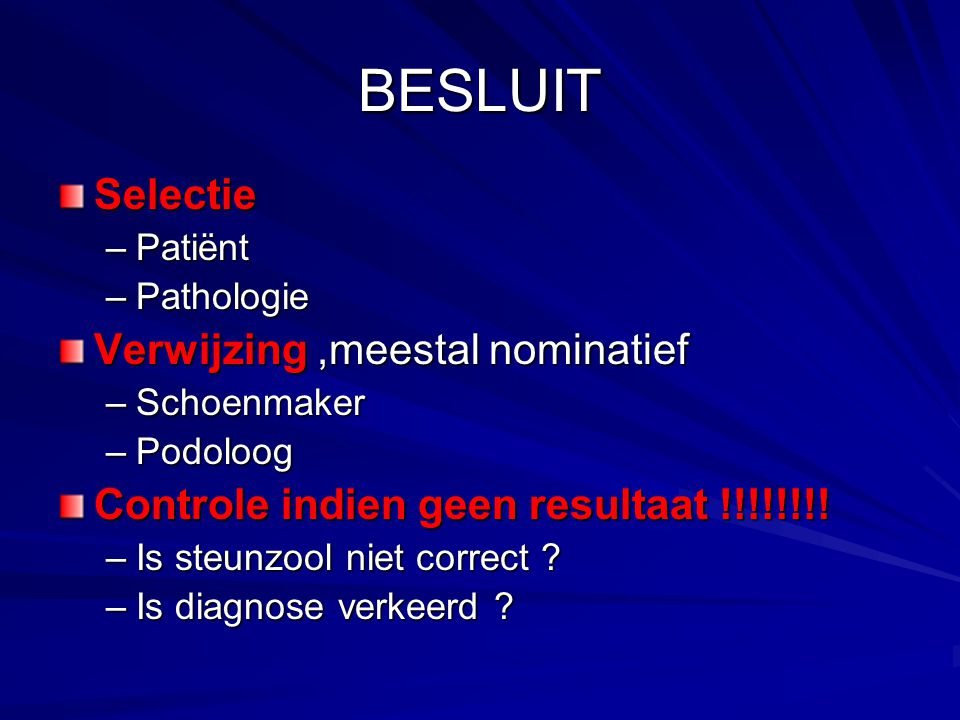 BESLUIT Selectie –Patiënt –Pathologie Verwijzing,meestal nominatief –Schoenmaker –Podoloog Controle indien geen resultaat !!!!!!!! –Is steunzool niet