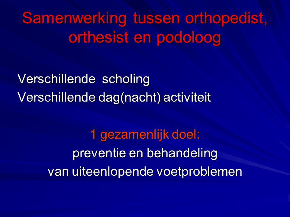 Samenwerking tussen orthopedist, orthesist en podoloog Verschillende scholing Verschillende dag(nacht) activiteit 1 gezamenlijk doel: preventie en beh
