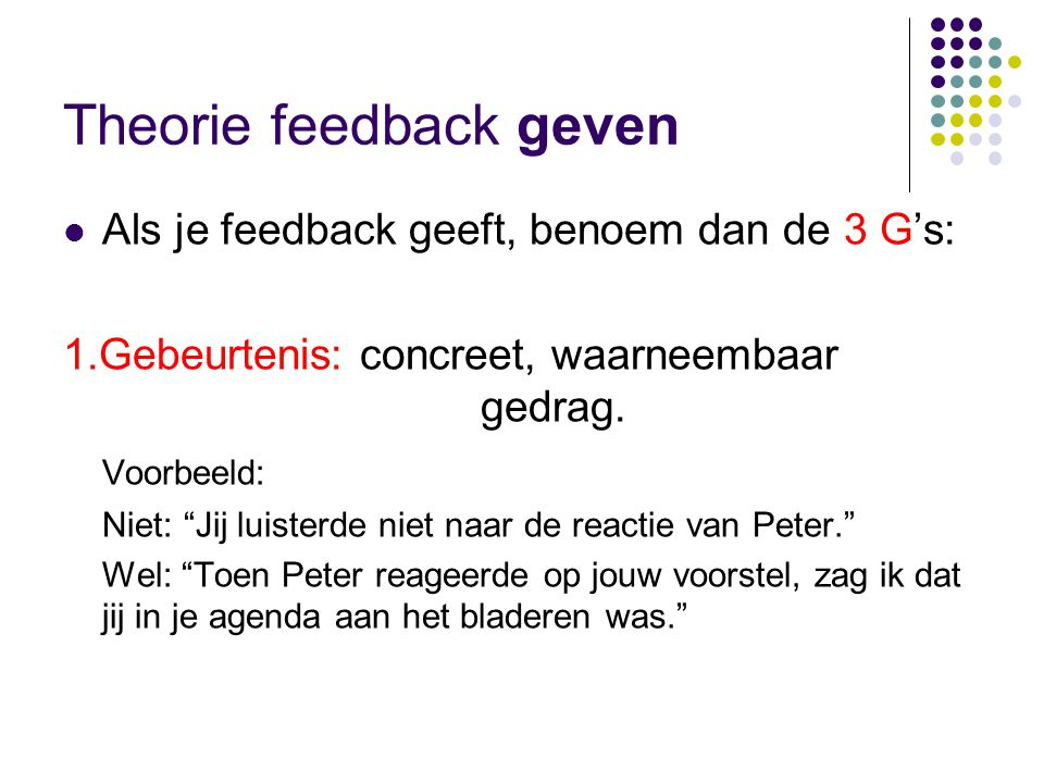 Theorie feedback geven  Als je feedback geeft, benoem dan de 3 G's: 1.Gebeurtenis: concreet, waarneembaar gedrag.