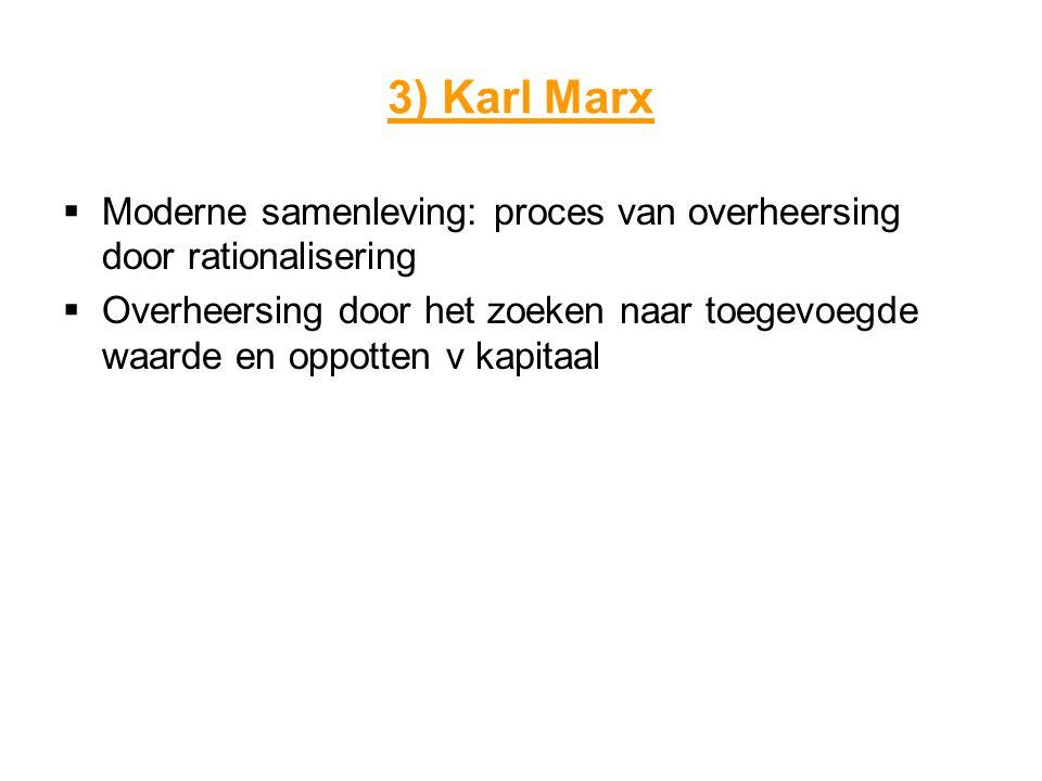 3) Karl Marx  Moderne samenleving: proces van overheersing door rationalisering  Overheersing door het zoeken naar toegevoegde waarde en oppotten v kapitaal