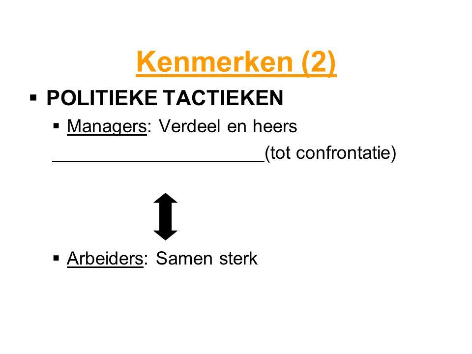 Kenmerken (2)  POLITIEKE TACTIEKEN  Managers: Verdeel en heers (tot confrontatie)  Arbeiders: Samen sterk