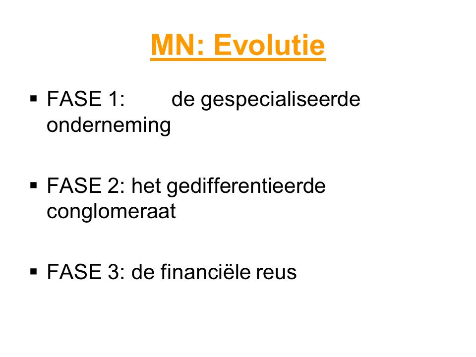 MN: Evolutie  FASE 1:de gespecialiseerde onderneming  FASE 2: het gedifferentieerde conglomeraat  FASE 3: de financiële reus
