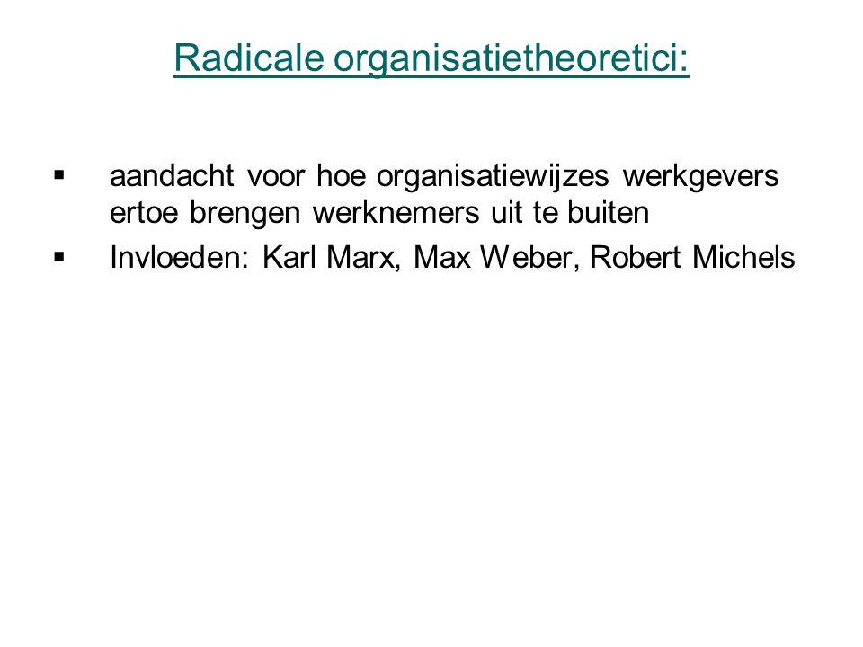 Radicale organisatietheoretici:  aandacht voor hoe organisatiewijzes werkgevers ertoe brengen werknemers uit te buiten  Invloeden: Karl Marx, Max Weber, Robert Michels