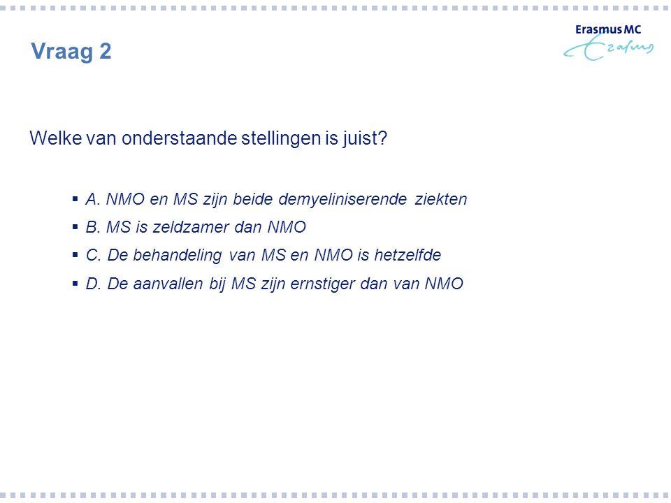Vraag 2 Welke van onderstaande stellingen is juist?  A. NMO en MS zijn beide demyeliniserende ziekten  B. MS is zeldzamer dan NMO  C. De behandelin