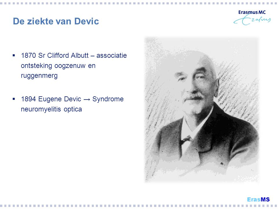 De ziekte van Devic  1870 Sr Clifford Albutt – associatie ontsteking oogzenuw en ruggenmerg  1894 Eugene Devic → Syndrome neuromyelitis optica ErasM