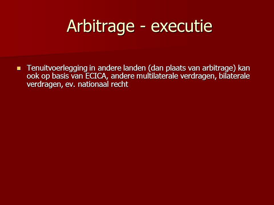 Arbitrage - executie Arbitrage - executie  Tenuitvoerlegging in andere landen (dan plaats van arbitrage) kan ook op basis van ECICA, andere multilate