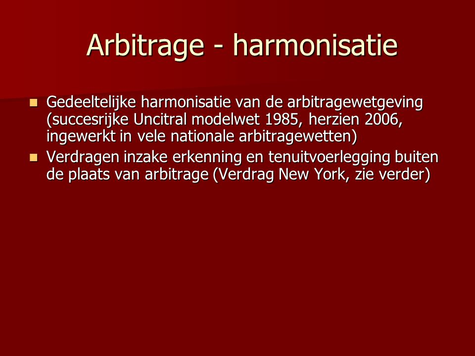 Arbitrage - harmonisatie Arbitrage - harmonisatie  Gedeeltelijke harmonisatie van de arbitragewetgeving (succesrijke Uncitral modelwet 1985, herzien