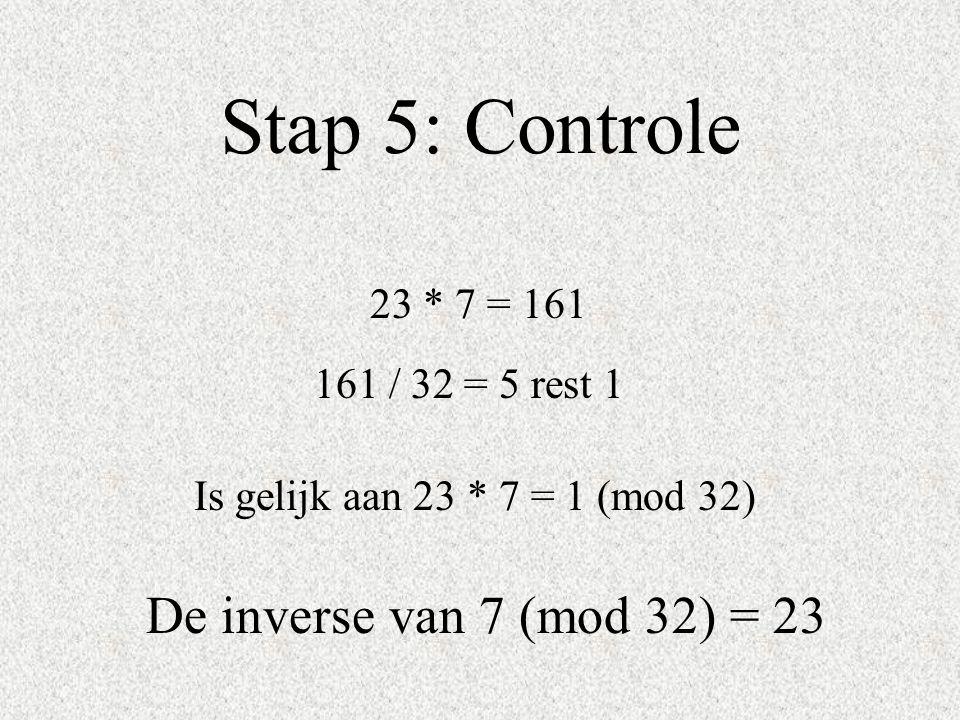 Stap 5: Controle 23 * 7 = 161 161 / 32 = 5 rest 1 Is gelijk aan 23 * 7 = 1 (mod 32) De inverse van 7 (mod 32) = 23