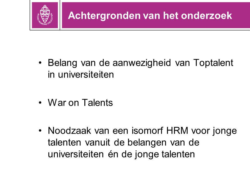 Achtergronden van het onderzoek •Belang van de aanwezigheid van Toptalent in universiteiten •War on Talents •Noodzaak van een isomorf HRM voor jonge talenten vanuit de belangen van de universiteiten én de jonge talenten