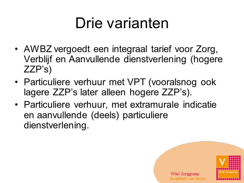Drie varianten •AWBZ vergoedt een integraal tarief voor Zorg, Verblijf en Aanvullende dienstverlening (hogere ZZP's) •Particuliere verhuur met VPT (vooralsnog ook lagere ZZP's later alleen hogere ZZP's).