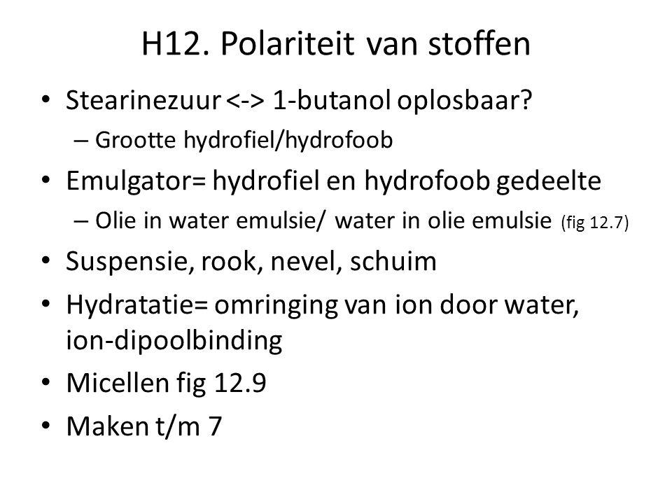H12. Polariteit van stoffen • Stearinezuur 1-butanol oplosbaar? – Grootte hydrofiel/hydrofoob • Emulgator= hydrofiel en hydrofoob gedeelte – Olie in w