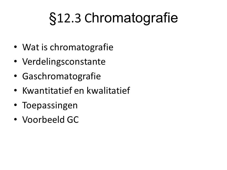 §12.3 C hromatografie • Wat is chromatografie • Verdelingsconstante • Gaschromatografie • Kwantitatief en kwalitatief • Toepassingen • Voorbeeld GC