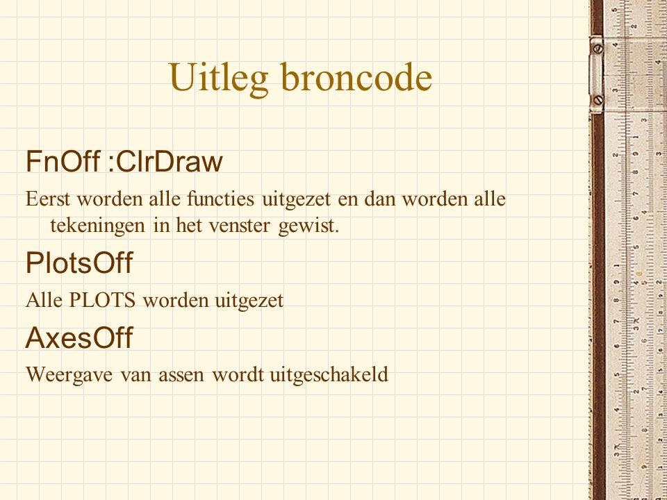 Uitleg broncode FnOff :ClrDraw Eerst worden alle functies uitgezet en dan worden alle tekeningen in het venster gewist. PlotsOff Alle PLOTS worden uit