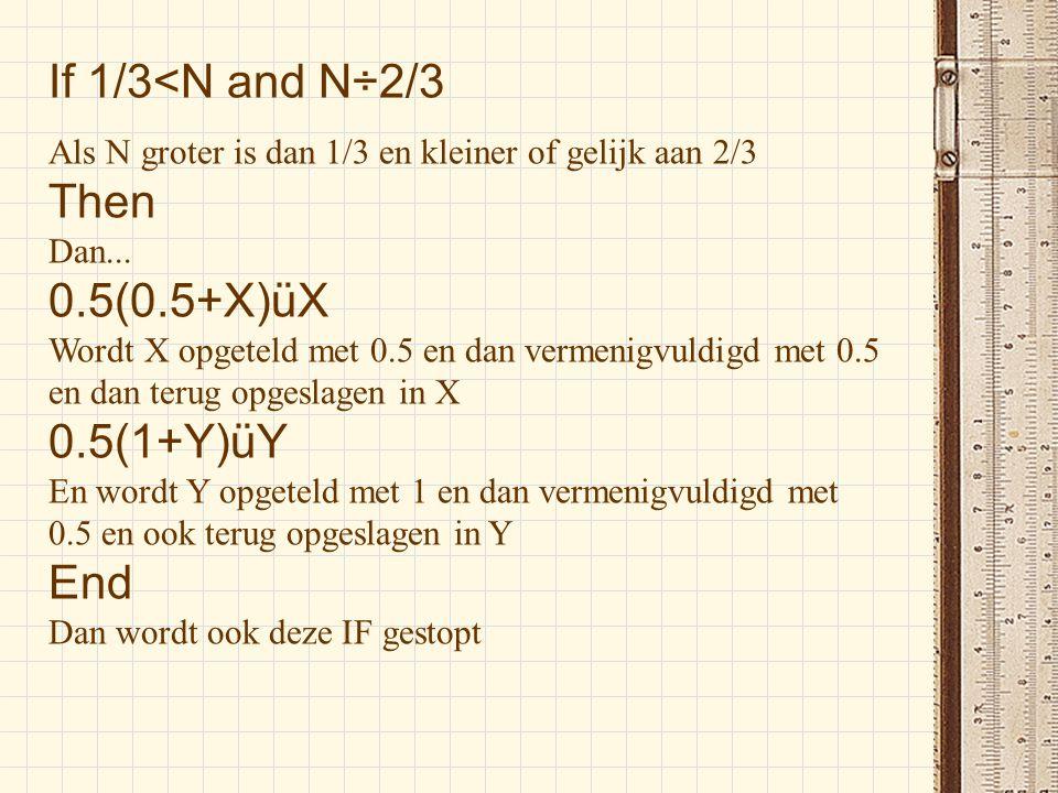 If 1/3<N and N÷2/3 Als N groter is dan 1/3 en kleiner of gelijk aan 2/3 Then Dan... 0.5(0.5+X)üX Wordt X opgeteld met 0.5 en dan vermenigvuldigd met 0