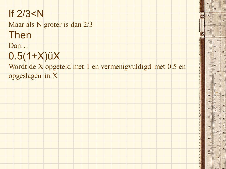 If 2/3<N Maar als N groter is dan 2/3 Then Dan… 0.5(1+X)üX Wordt de X opgeteld met 1 en vermenigvuldigd met 0.5 en opgeslagen in X