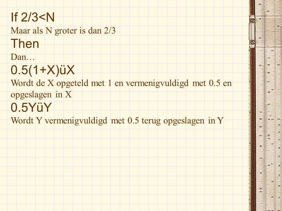 If 2/3<N Maar als N groter is dan 2/3 Then Dan… 0.5(1+X)üX Wordt de X opgeteld met 1 en vermenigvuldigd met 0.5 en opgeslagen in X 0.5YüY Wordt Y verm