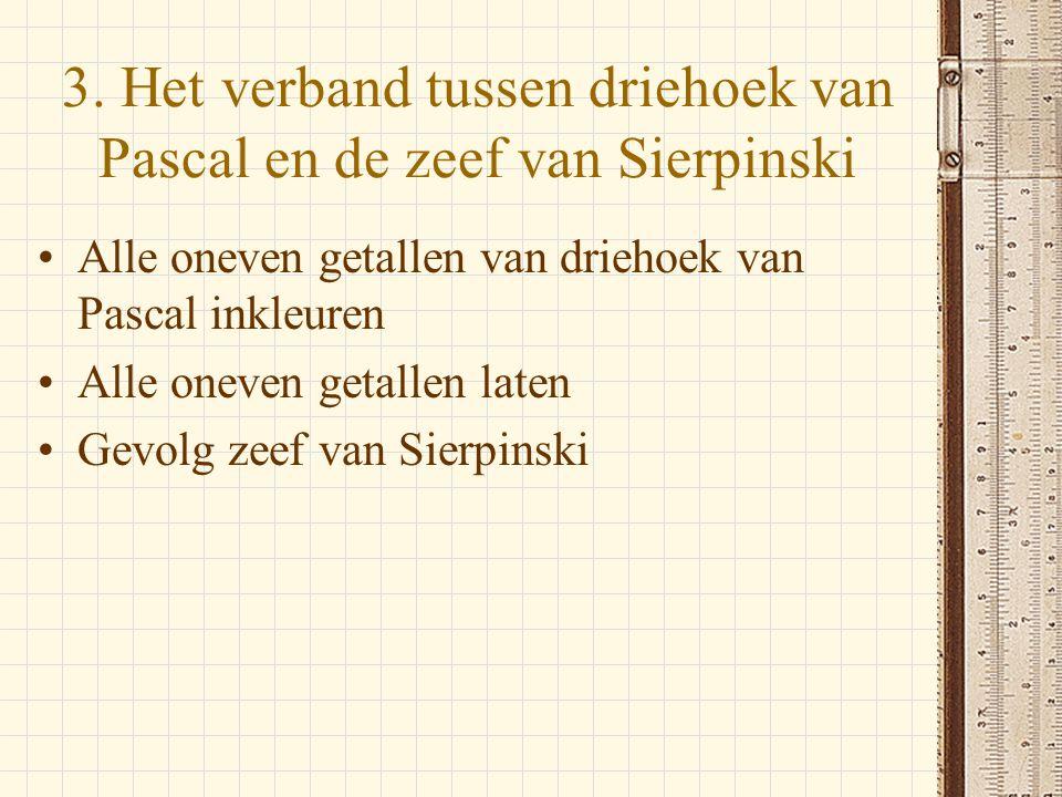 3. Het verband tussen driehoek van Pascal en de zeef van Sierpinski •Alle oneven getallen van driehoek van Pascal inkleuren •Alle oneven getallen late